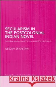 Secularism in the Postcolonial Indian Novel: National and Cosmopolitan Narratives in English Srivastava Neel                          Neelam Francesca Rash Srivastava 9780415402958