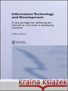 Information Technology and Development: A New Paradigm for Delivering the Internet to Rural Areas in Developing Countries Jeffrey James 9780415406888