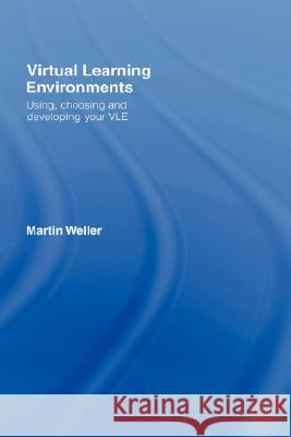 Virtual Learning Environments: Using, Choosing and Developing Your VLE Martin Weller 9780415414302