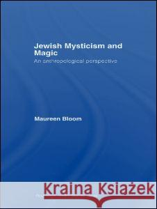 Jewish Mysticism and Magic: An Anthropological Perspective Maureen Bloom 9780415421126