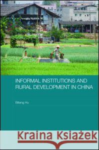 Informal Institutions and Rural Development in China Biliang Hu 9780415421775