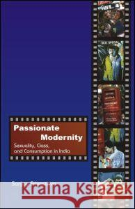 Passionate Modernity: Sexuality, Class, and Consumption in India Sanjay Srivastava 9780415424158