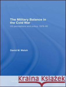 The Military Balance in the Cold War: US Perceptions and Policy, 1976-85 David M. Walsh 9780415426190