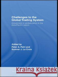 Challenges to the Global Trading System: Adjustment to Globalization in the Asia-Pacific Region Peter A. Petri Sumner J. L 9780415429863