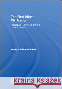 The First Maya Civilization : Ritual and Power Before the Classic Period Routledge 9780415429931