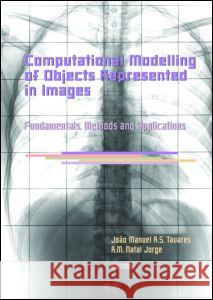 Computational Modelling of Objects Represented in Images. Fundamentals, Methods and Applications: Proceedings of the International Symposium Compimage Joao Manuel R. S. Tavares Jorge R. M. Natal 9780415433495