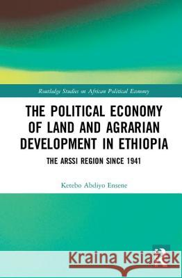 The Political Economy of Land and Agrarian Development in Ethiopia: The Arssi Region Since 1941 Ketebo Abdiyo Ensene 9780415434416