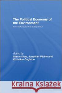 The Political Economy of the Environment: An Interdisciplinary Approach Simon Dietz Jonathan Michie Christine Oughton 9780415437530