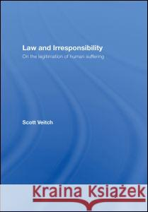Law and Irresponsibility: On the Legitimation of Human Suffering Scott Veitch Veitch Scott 9780415442503