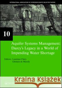 Aquifer Systems Management: Darcy's Legacy in a World of Impending Water Shortage: Selected Papers on Hydrogeology 10 Chery Laurence Ghislain d 9780415443555