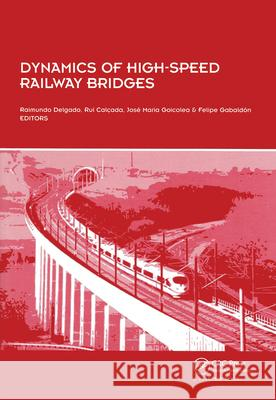 Dynamics of High-Speed Railway Bridges : Selected and revised papers from the Advanced Course on `Dynamics of High-Speed Railway Bridges', Porto, Portugal, 20-23 September 2005 Raimundo Delgado Rui Calcada Jose Maria Goicolea 9780415467674