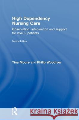 High Dependency Nursing Care: Observation, Intervention and Support for Level 2 Patients Moore Tina                               Tina Moore 9780415467940