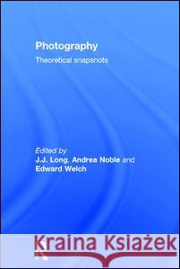 Photography: Theoretical Snapshots J. J. Long Andrea Noble Edward Welch 9780415477062