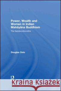 Power, Wealth and Women in Indian Mahayana Buddhism: The Gandavyuha-Sutra Douglas Osto   9780415480734
