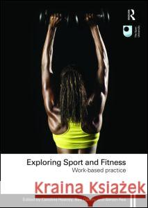 Exploring Sport and Fitness: Work-Based Practice Caroline Heaney Ben Oakley Simon Rea 9780415491563
