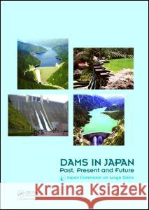 Dams in Japan: Past, Present and Future Commission On Large D. Japanese 9780415494328