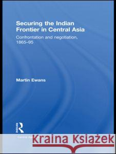 Securing the Indian Frontier in Central Asia: Confrontation and Negotiation, 1865-1895 Martin Ewans   9780415496810 Taylor & Francis