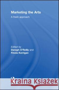 Marketing the Arts: A Fresh Approach Daragh O'Reilly Finola Kerrigan  9780415496858
