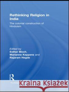 Rethinking Religion in India: The Colonial Construction of Hinduism. Edited by Esther Bloch, Marianne Keppens and Rajaram Hegde Esther Bloch 9780415500029
