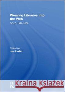 Weaving Libraries Into the Web: Oclc 1998-2008. Edited by Jay Jordan Jay Jordan 9780415518666