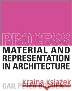 Process: Material and Representation in Architecture Gail Peter Borden 9780415522632