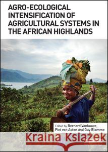 Agro-Ecological Intensification of Agricultural Systems in the African Highlands Bernard Vanlauwe Piet Va Guy Blomme 9780415532730