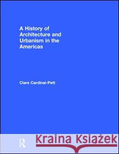 A History of Architecture and Urbanism in the Americas Clare Cardinal-Pett 9780415534925
