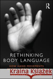 Rethinking Body Language: How Hand Movements Reveal Hidden Thoughts Geoffrey Beattie 9780415538886