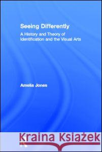 Seeing Differently: A History and Theory of Identification and the Visual Arts Amelia Jones 9780415543828 Routledge