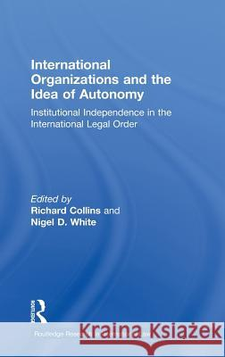 International Organizations and the Idea of Autonomy: Institutional Independence in the International Legal Order Nigel D. White Richard Collins  9780415550888