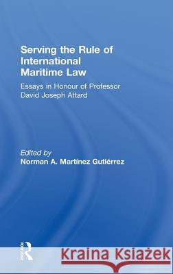 Serving the Rule of International Maritime Law : Essays in Honour of Professor David Joseph Attard Norman A.  Martinez Gutierrez   9780415563987