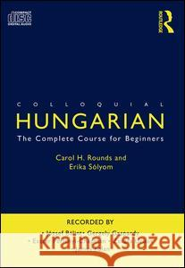 Colloquial Hungarian: The Complete Course for Beginners Carol Rounds 9780415567428