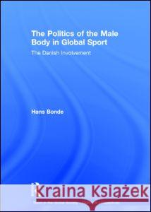 The Politics of the Male Body in Global Sport : The Danish Involvement Hans Bonde   9780415571760
