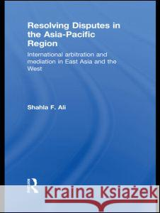 Resolving Disputes in the Asia-Pacific Region: International Arbitration and Mediation in East Asia and the West Shahla F. Ali   9780415583725