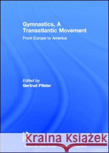 Gymnastics, a Transatlantic Movement: From Europe to America Gertrud Pfister   9780415587037