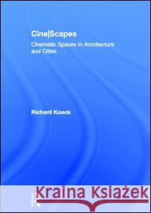 Cine-Scapes: Cinematic Spaces in Architecture and Cities Richard Koeck 9780415600781