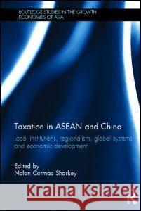 Taxation in ASEAN and China: Local Institutions, Regionalism, Global Systems and Economic Development Nolan Sharkey 9780415608893