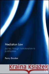 Mediation Law : Journey through Institutionalism to Juridification Penny Brooker   9780415612944