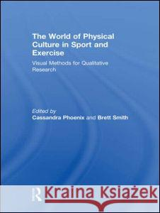 The World of Physical Culture in Sport and Exercise: Visual Methods for Qualitative Research Cassandra Phoenix Brett Smith  9780415615556