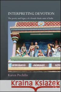 Interpreting Devotion: The Poetry and Legacy of a Female Bhakti Saint of India Karen Pechilis   9780415615860