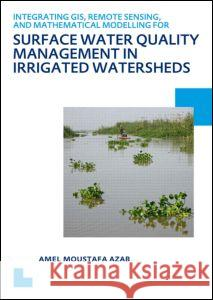Integrating GIS, Remote Sensing, and Mathematical Modelling for Surface Water Quality Management in Irrigated Watersheds: UNESCO-Ihe PhD Thesis Amel Moustafa Azab   9780415621151 CRC Press