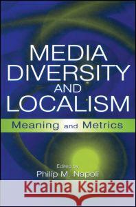 Media Diversity and Localism : Meaning and Metrics Philip M. Napoli 9780415650038 Routledge