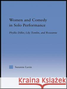 Women and Comedy in Solo Performance: Phyllis Diller, Lily Tomlin and Roseanne Suzanne Lavin 9780415653275 Routledge