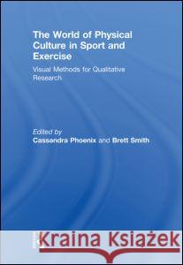 The World of Physical Culture in Sport and Exercise: Visual Methods for Qualitative Research Cassandra Phoenix Brett Smith 9780415661201