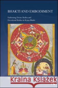 Bhakti and Embodiment: Fashioning Divine Bodies and Devotional Bodies in Krsna Bhakti Barbara A. Holdrege 9780415670708