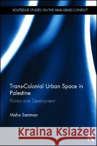 Trans-Colonial Urban Space in Palestine : Politics and Development Maha Samman 9780415677325