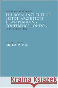 The Transactions of the Royal Institute of British Architects Town Planning Conference, London, 10-15 October 1910 William, Jr. Whyte Helen Meller 9780415677394