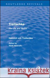 Treitschke: His Life and Works Heinrich Von Treitschke Adolf Hausrath 9780415685467