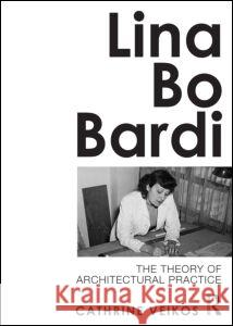 Lina Bo Bardi : The Theory of Architectural Practice Cathrine Veikos 9780415689120