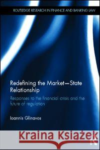 Redefining the Market-State Relationship: Responses to the Financial Crisis and the Future of Regulation Ioannis Glinavos 9780415691284